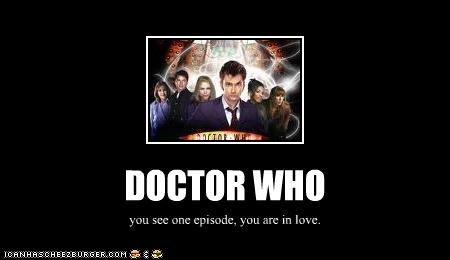 DOCTOR WHO you see one episode, you are in love.