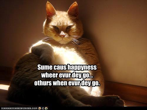 Sume caus happyness wheer evur dey go... othurs when evur dey go.