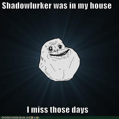 Shadowlurker was in my house I miss those days