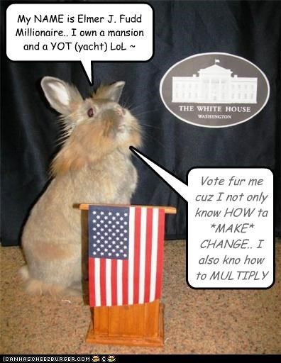 My NAME is Elmer J. Fudd Millionaire.. I own a mansion and a YOT (yacht) LoL ~ Vote fur me cuz I not only know HOW ta *MAKE* CHANGE.. I also kno how to MULTIPLY