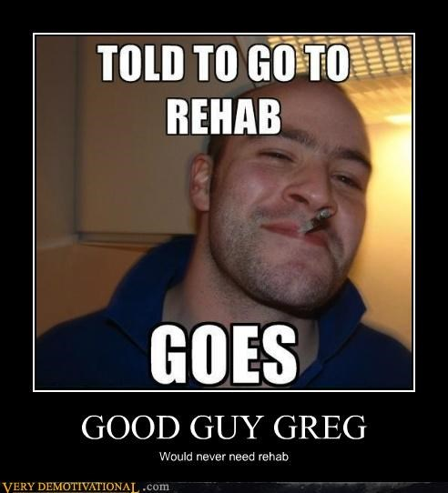 drugs,Good Guy Greg,hilarious,rehab