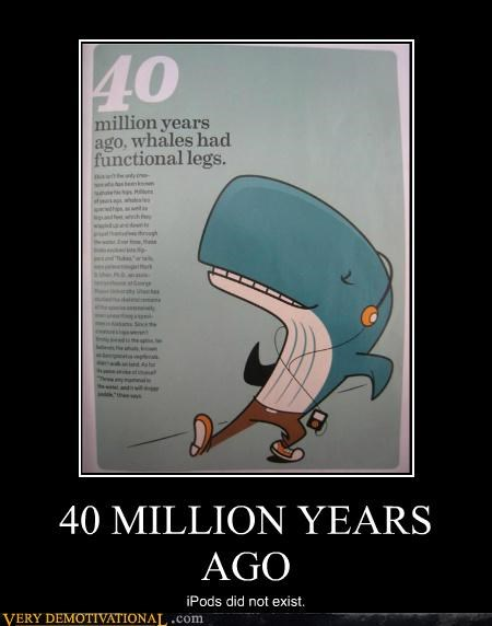 40 million years,hilarious,ipods,legs,whales