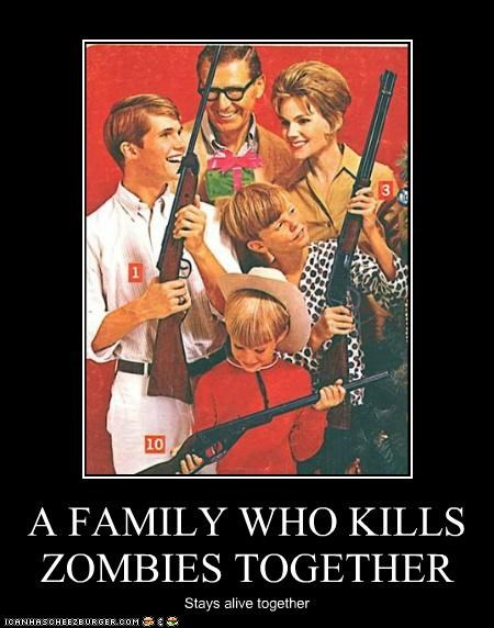 A FAMILY WHO KILLS ZOMBIES TOGETHER Stays alive together