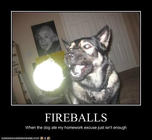 FIREBALLS When the dog ate my homework excuse just isn't enough
