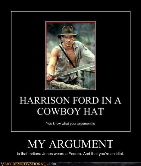 MY ARGUMENT is that Indiana Jones wears a Fedora. And that you're an idiot.