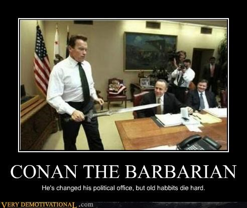 CONAN THE BARBARIAN He's changed his political office, but old habbits die hard.
