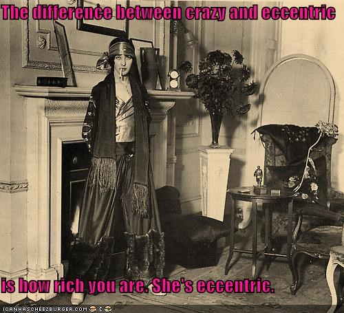 The difference between crazy and eccentric is how rich you are. She's eccentric.