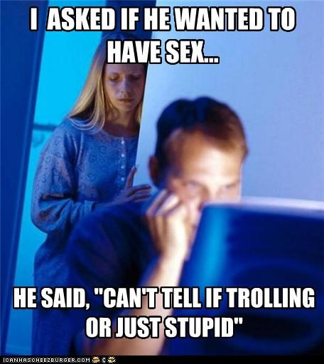 "I ASKED IF HE WANTED TO HAVE SEX... HE SAID, ""CAN'T TELL IF TROLLING OR JUST STUPID"""