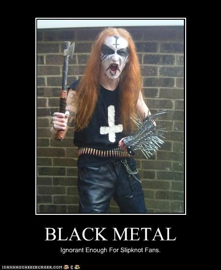 BLACK METAL Ignorant Enough For Slipknot Fans.