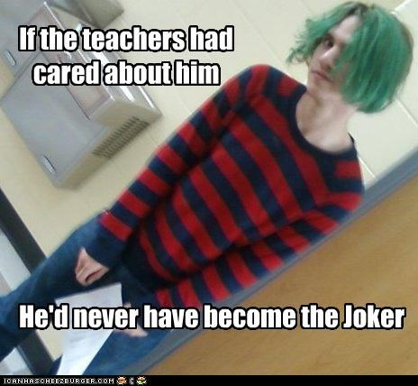 If the teachers had cared about him He'd never have become the Joker