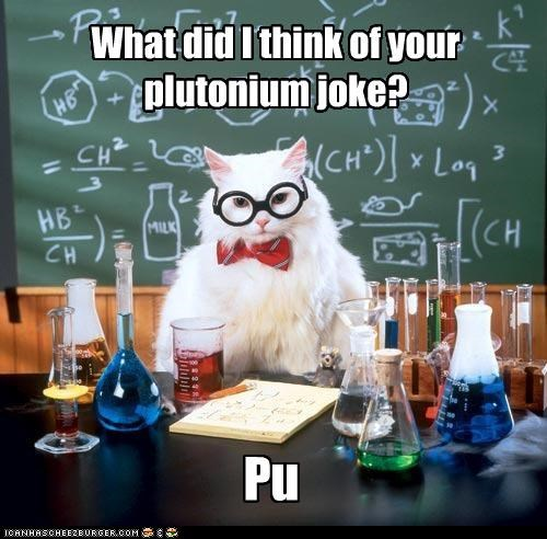 What did I think of your plutonium joke? Pu