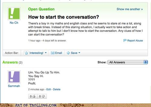 Girls asks on Yahoo Answers regarding how to speak to a boy that keeps staring at her, and is answered to simply go up and say hi. Not bad advice overall. Especially compared to other instances on Yahoo Answers.