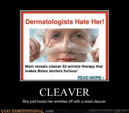 CLEAVER She just hacks her wrinkles off with a meat cleaver.
