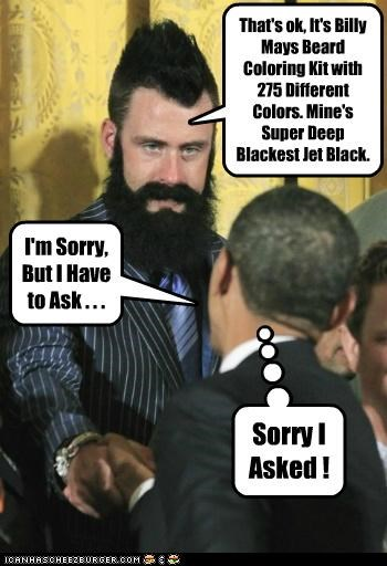 I'm Sorry, But I Have to Ask . . . That's ok, It's Billy Mays Beard Coloring Kit with 275 Different Colors. Mine's Super Deep Blackest Jet Black. Sorry I Asked !