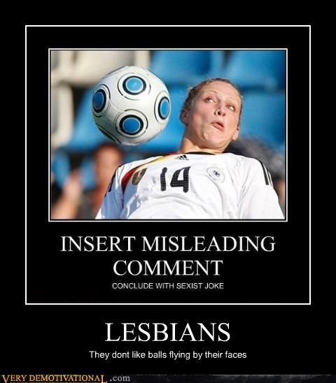 LESBIANS They dont like balls flying by their faces