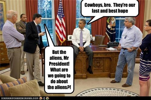 But the aliens, Mr President! What are we going to do about the aliens?! Cowboys, bro. They're our last and best hope