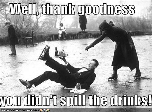 Well, thank goodness you didn't spill the drinks!