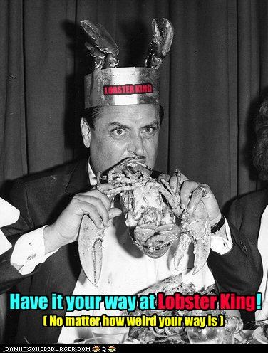 LOBSTER KING Have it your way at Lobster King! ( No matter how weird your way is ) Lobster King