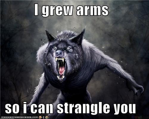 I grew arms  so i can strangle you