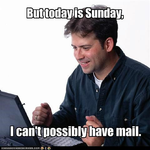 I can't possibly have mail. But today is Sunday,