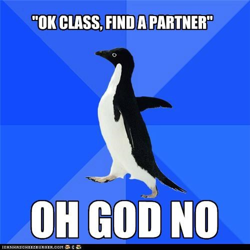 """OK CLASS, FIND A PARTNER"" OH GOD NO"