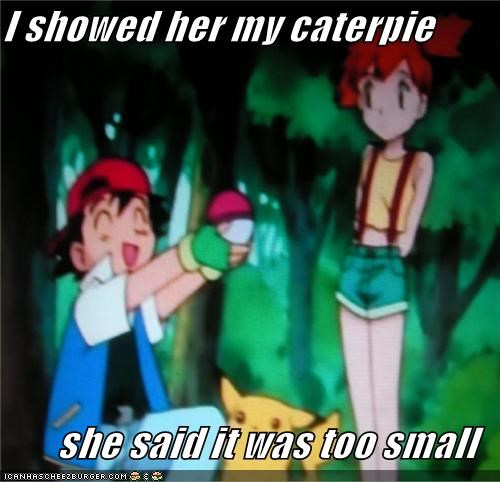 I showed her my caterpie  she said it was too small