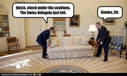 Quick, check under the cushions. The Swiss delegate just left. Genius, Sir.