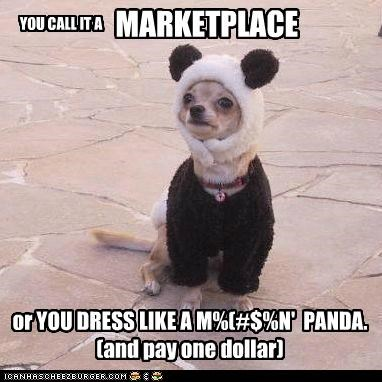 MARKETPLACE or YOU DRESS LIKE A M%(#$%N' PANDA. (and pay one dollar) YOU CALL IT A
