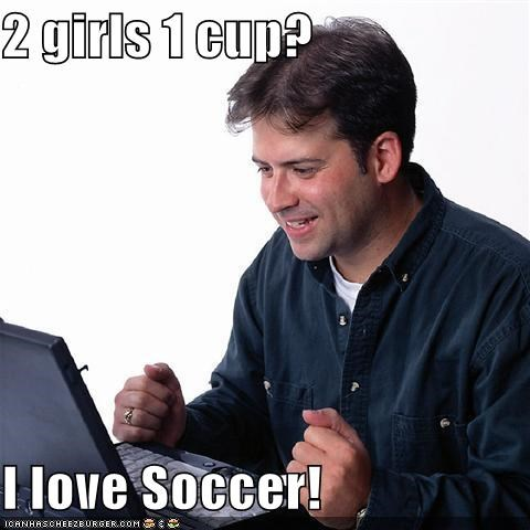 2 girls 1 cup? I love Soccer!