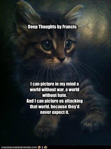I can picture in my mind a world without war, a world without hate. And I can picture us attacking that world, because they'd never expect it. Deep Thoughts by Francis: