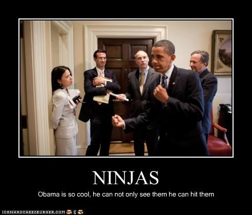 NINJAS Obama is so cool, he can not only see them he can hit them