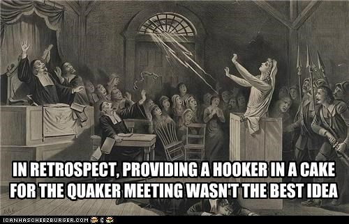 IN RETROSPECT, PROVIDING A HOOKER IN A CAKE FOR THE QUAKER MEETING WASN'T THE BEST IDEA