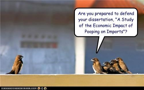 "Are you prepared to defend your dissertation, ""A Study of the Economic Impact of Pooping on Imports""?"