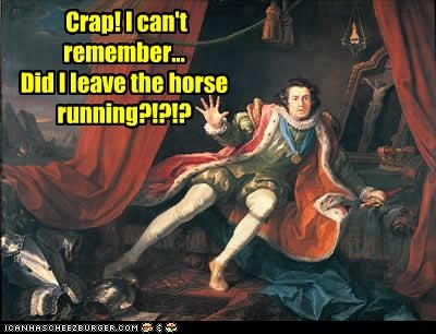 Crap! I can't remember... Did I leave the horse running?!?!?