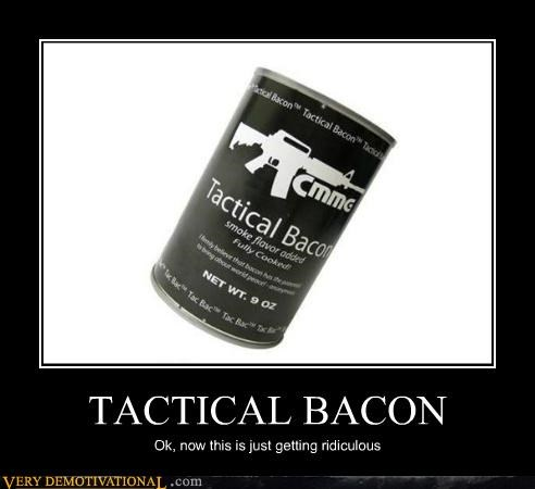 TACTICAL BACON Ok, now this is just getting ridiculous