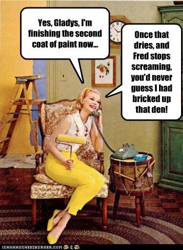 Yes, Gladys, I'm finishing the second coat of paint now... Once that dries, and Fred stops screaming, you'd never guess I had bricked up that den!