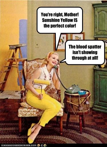 You're right, Mother! Sunshine Yellow IS the perfect color! The blood spatter isn't showing through at all!