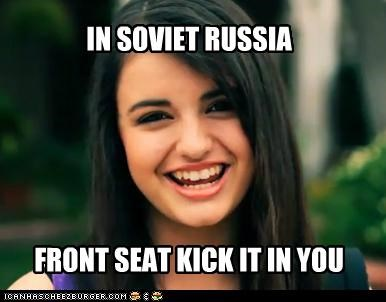 IN SOVIET RUSSIA FRONT SEAT KICK IT IN YOU