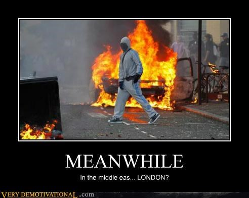 London Meanwhile middle east riots Terrifying