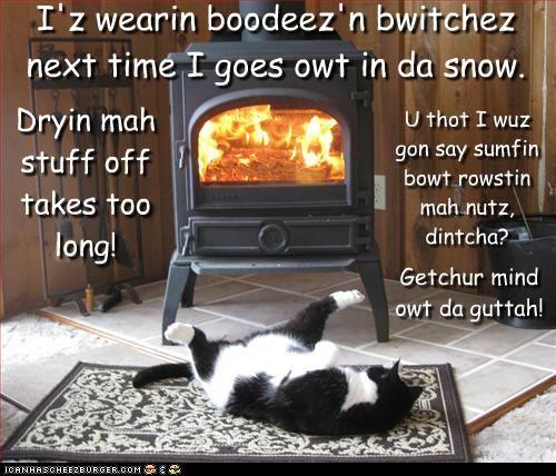 U thot I wuz gon say sumfin bowt rowstin mah nutz, dintcha? I'z wearin boodeez'n bwitchez next time I goes owt in da snow. Dryin mah stuff off takes too long! Getchur mind owt da guttah!