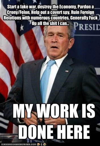 MY WORK IS DONE HERE Start a fake war, destroy the Economy, Pardon a Crony/Felon, Help out a covert spy, Ruin Foreign Relations with numerous countries, Generally Fuck Up all the shit I can...