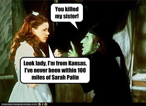 You killed my sister! Look lady, I'm from Kansas. I've never been within 100 miles of Sarah Palin