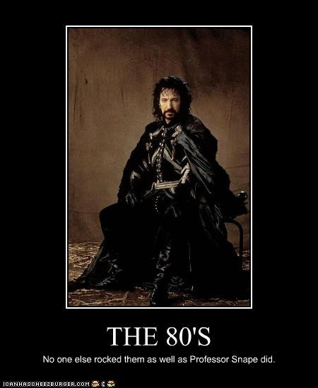 THE 80'S No one else rocked them as well as Professor Snape did.