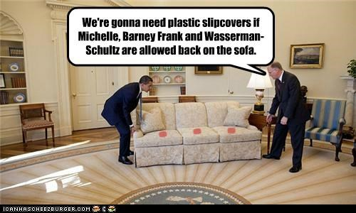 * * * We're gonna need plastic slipcovers if Michelle, Barney Frank and Wasserman-Schultz are allowed back on the sofa.