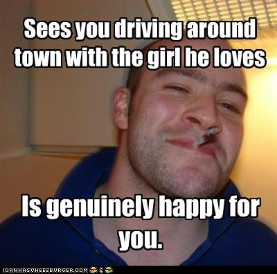 Sees you driving around town with the girl he loves Is genuinely happy for you.