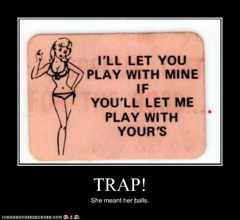TRAP! She meant her balls.