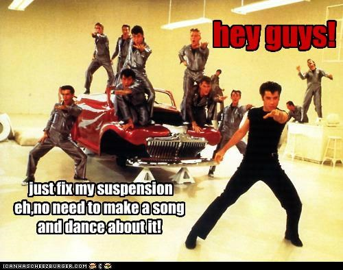 just fix my suspension eh,no need to make a song and dance about it! hey guys!
