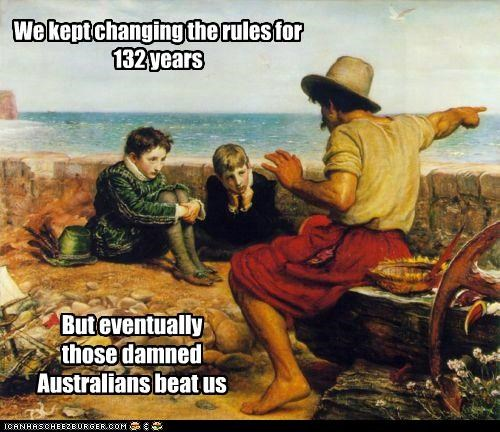 We kept changing the rules for 132 years But eventually those damned Australians beat us