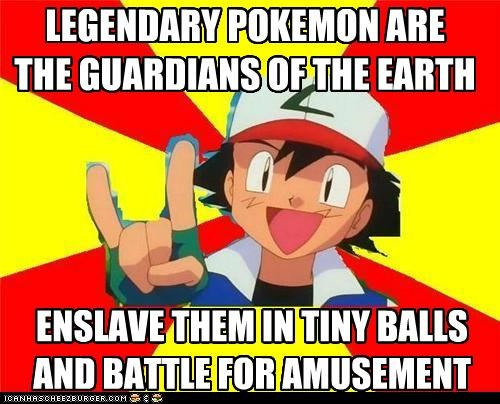 LEGENDARY POKEMON ARE THE GUARDIANS OF THE EARTH ENSLAVE THEM IN TINY BALLS AND BATTLE FOR AMUSEMENT