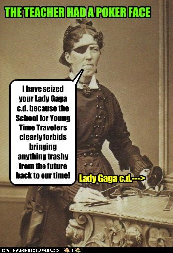 I have seized your Lady Gaga c.d. because the School for Young Time Travelers clearly forbids bringing anything trashy from the future back to our time! Lady Gaga c.d.---> THE TEACHER HAD A POKER FACE